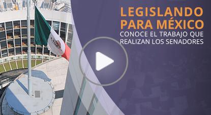 Legislando para México - Conoce el trabajo que realiza los Senadores