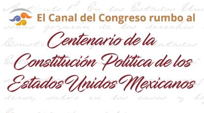 Rumbo al Centenario de la Constitución Política de los Estados Unidos Mexicanos