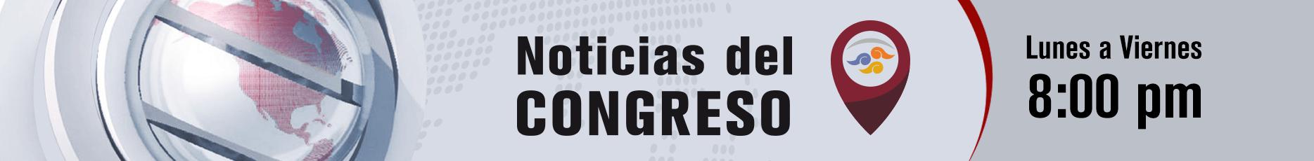 Noticias del Congreso - lunes a viernes 8:00 p.m. en vivo